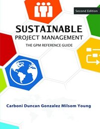 Sustainable Project Management: The GPM Reference Guide by [Carboni, Joel, Duncan, William, Gonzalez, Monica, Milsom, Peter, Young, Michael]