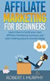 Affiliate Marketing: Learn How to Build Your Own Affiliate Marketing Business and Start Making Passive Income Today (Make Money Online Book 2)
