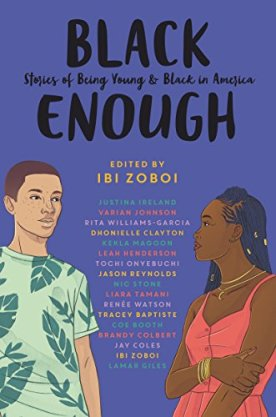 Black Enough: Stories of Being Young & Black in America by [Zoboi, Ibi, Baptiste, Tracey, Booth, Coe, Clayton, Dhonielle, Colbert, Brandy, Coles, Jay, Giles, Lamar, Henderson, Leah, Ireland, Justina, Johnson, Varian, Magoon, Kekla, Onyebuchi, Tochi, Reynolds, Jason, Stone, Nic, Tamani, Liara, Watson, Renée, Williams-Garcia, Rita]