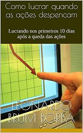 Amazon Com Como Lucrar Quando As Acoes Despencam Lucrando Nos Primeiros 10 Dias Apos A Queda Das Acoes Portuguese Edition Ebook Brum Borba Leonardo Kindle Store