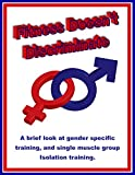 Fitness Doesn't Discriminate: A Brief Look at Gender Specific Training, and Single Muscle Group Isolation Training