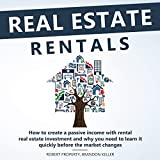 Real Estate Rentals: How to Create a Passive Income with Rental Real Estate Investment and Why You Need to Learn It Quickly Before the Market Changes