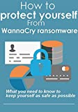 How to protect yourself from WannaCry ransomware : what you need to know to keep yourself as safe as possible
