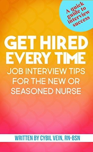 Get Hired Every Time: Job Interview Tips for the New or Seasoned Nurse: A quick guide to nursing job interview success!