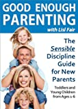 Good Enough Parenting - The Sensible Discipline Guide for New Parents (Toddlers and Young Children from Ages 1-6)