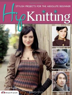 Hip Knitting: Stylish Projects for the Absolute Beginner