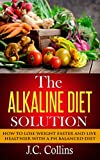 The Alkaline Diet Solution: How to Lose Weight Faster and Live Healthier with a PH Balanced Diet (alkaline diet, alkaline diet plan, alkaline diet book, ... loss, alkaline foods, alkaline smoothies)