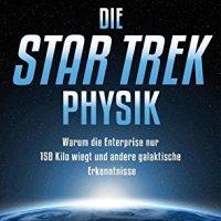 Die Star Trek Physik : Warum die Enterprise nur 158 Kilo wiegt und andere galaktische Geheimnisse / Metin Tolan