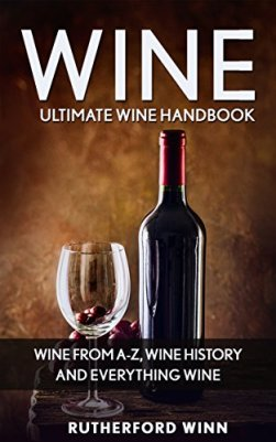 Wine: Ultimate Wine Handbook - Wine From A-Z, Wine History and Everything Wine (Wine Mastery, Wine Sommelier) by [Winn, Rutherford]