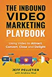 The Inbound Video Marketing Playbook: Using Video to Attract, Convert, Close and Delight