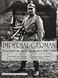 Imperial German Field Uniforms and Equipment 1907-1918: Volume I: Field Equipment, Optical Instruments, Body Armor, Mine and Chemical Warfare, Communications Equipment, Weapons, Cloth Headgear (v. 1)