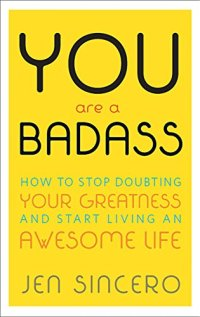 You Are a Badass®: How to Stop Doubting Your Greatness and Start Living an Awesome Life by [Sincero, Jen]