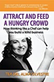Attract and Feed a Hungry Crowd: How Thinking Like a Chef Can Help You Build a Solid Business