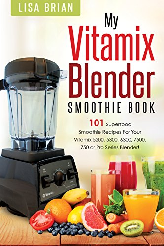 Vitamix Blender Smoothie Book: 101 Superfood Smoothie Recipes for your Vitamix 5200, 5300, 6300, 7500, 750 or Pro Series Blender (Vitamix Pro Series Blender Cookbooks Book 1)