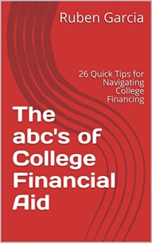 The abc's of College Financial Aid: 26 Quick Tips for Navigating College Financing by [Garcia, Ruben]