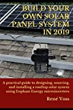 BUILD YOUR OWN SOLAR PANEL SYSTEM IN 2019: A practical step-by-step guide to designing, sourcing, and installing a rooftop solar panel system using Enphase Energy microinverters