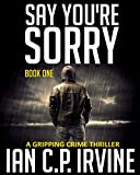 Say You're Sorry (Book One): A Gripping Crime Thriller (A DCI Campbell McKenzie Detective Conspiracy Thriller)