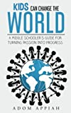 Kids Can Change The World: A middle schooler's guide for turning passion into progress