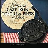 My Victoria Cast Iron Tortilla Press Cookbook: 101 Surprisingly Delicious Homemade Tortilla Recipes with Instructions (Victoria Cast Iron Tortilla Press Recipes)