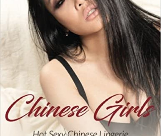 Chinese Girls Hot Sexy Chinese Lingerie Girls Models Pictures Photo Art Lover 9781539104513 Amazon Com Books