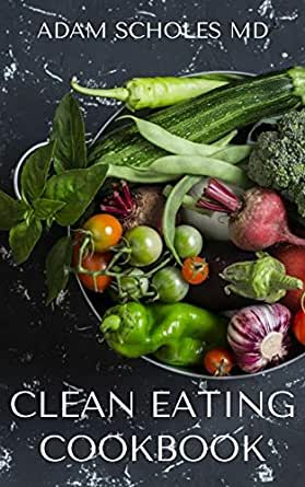 CLEAN EATING COOKBOOK: All You Need To Know About Clean