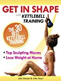 Get In Shape With Kettlebell Training: The 30 Best Kettlebell Workout Exercises and Top Sculpting Moves To Lose Weight At Home (Get In Shape Workout Routines and Exercises)