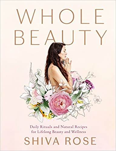 Whole Beauty Daily Rituals And Natural Recipes For Lifelong Beauty And Wellness Shiva Rose 9781579657727 Amazon Com Books