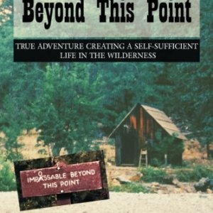Impossible Beyond This Point: True Adventure Creating a Self-Sufficient Life in the Wilderness