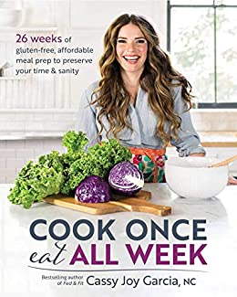 Cook Once, Eat All Week: 26 Weeks of Gluten-Free, Affordable Meal Prep to Preserve Your Time & Sanity by [Garcia, Cassy Joy]