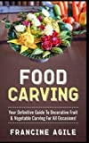 Food Carving: Your Definitive Guide to Decorative Fruit & Vegetable Carving for All Occasions!