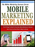 MOBILE MARKETING EXPLAINED: The 10 Things You Need To Know About Mobile Marketing To Discover How To Use Your Smart Phone To Make You Money (The Mobile Marketing Success Series)