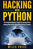 Hacking with Python: The Complete Beginner's Guide to Learning Ethical Hacking with Python Along with Practical Examples