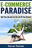 E-commerce Paradise: How to Start An Online Business, Quit your Job, and Live the Life of Your Dreams (Drop Shipping, E-commerce, Blogging, Affiliate Marketing, Email Marketing, SEO, Adwords)