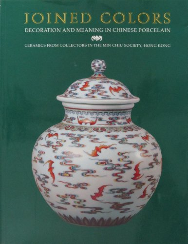 Joined Colors: Decoration and Meaning in Chinese Porcelain : Ceramics from Collectors in the Min Chiu Society, Hong Kong