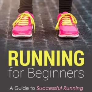 Running for Beginners: A Guide to Successful Running for Health, Fitness, and Pleasure. (Running for Fitness, Running for Weight Loss, Jogging Guide) (Volume 1)