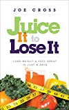 Juice It to Lose It: Lose Weight and Feel Great in Just 5 Days