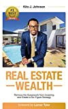 Real Estate Wealth: Remove the Guesswork from Investing and Create a Six-Figure Strategy