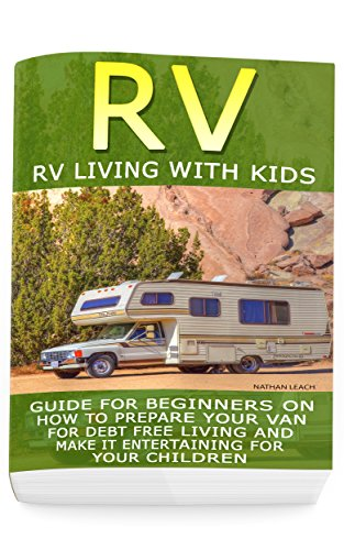 RV: RV Living With Kids: Guide For Beginners On How To Prepare Your Van For Debt Free Living And Make It Entertaining For Your Children: (rv travel books, ... true, rv camping secrets, rv camping tips,)