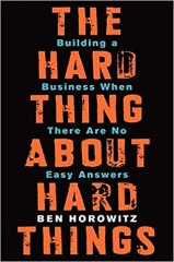 The Hard Thing about Hard Things: Building a Business When There Are No Easy Answers - by Ben Horowitz