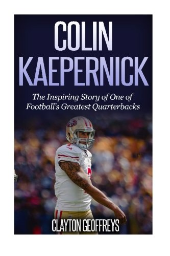 Colin Kaepernick: The Inspiring Story of One of Football's Greatest Quarterbacks (Football Biography Books)