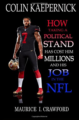 Colin Kaepernick: How Taking A Political Stand Has Cost Him Millions and His Job In The NFL
