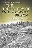 The True Story of Andersonville Prison: A Defense of Major Henry Wirz