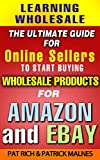 Learning Wholesale: The Ultimate Guide For Online Sellers To Start Buying Wholesale Products For Amazon & Ebay