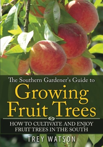 The Southern Gardener's Guide to Growing Fruit Trees: How to Cultivate and Enjoy Fruit Trees in the South