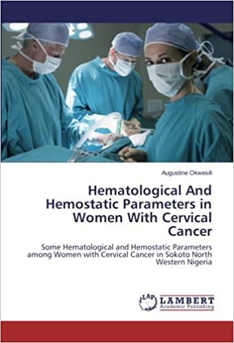 Hematological And Hemostatic Parameters in Women With Cervical Cancer: Some Hematological and Hemostatic Parameters among Women with Cervical Cancer in Sokoto North Western Nigeria