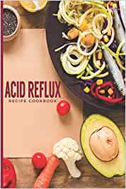 Acid Reflux Recipe Cookbook: Avoid Heartburn With These