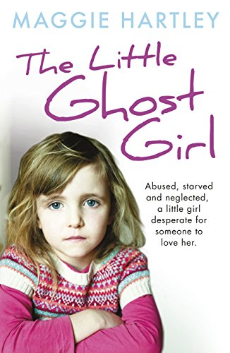 The Little Ghost Girl: Abused Starved and Neglected. A Little Girl Desperate for Someone to Love Her by [Hartley, Maggie]