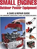 Small Engines and Outdoor Power Equipment : A Care & Repair Guide for Lawn Mowers, Snowblowers & Small Gas-Powered Implements(Paperback) - 2014 Edition