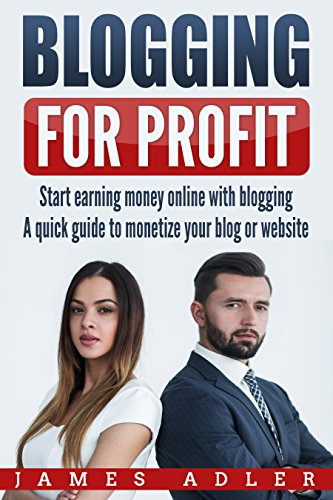 Blogging for Profit: Start Earning Money Online with Blogging: A Quick Guide to Monetize Your Blog or Website (WordPress, Affilate Marketing, Monetization)
