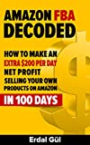 Amazon FBA Decoded: How to Make an Extra $200 per Day Net Profit Selling Your Own Products on Amazon in 100 Days: (Selling on Amazon, Make Money on Amazon, Amazon FBA, Amazon Selling Secrets)
